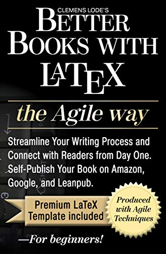 Better Books with LaTeX the Agile Way: Streamline Your Writing Process and Connect with Readers from Day One. Self-Publish Your Book on Amazon, Google, and Leanpub.