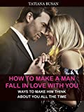 How to Make a Man Fall in Love with You: Ways To Make Him Think About You All The Time