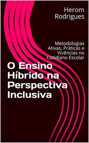 O Ensino Híbrido na Perspectiva Inclusiva: Metodologias Ativas, Práticas e Vivências no Cotidiano Escolar
