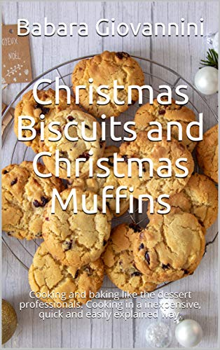 Christmas Biscuits and Christmas Muffins: Cooking and baking like the dessert professionals. Cooking in a inexpensive, quick and easily explained way. (English Edition)