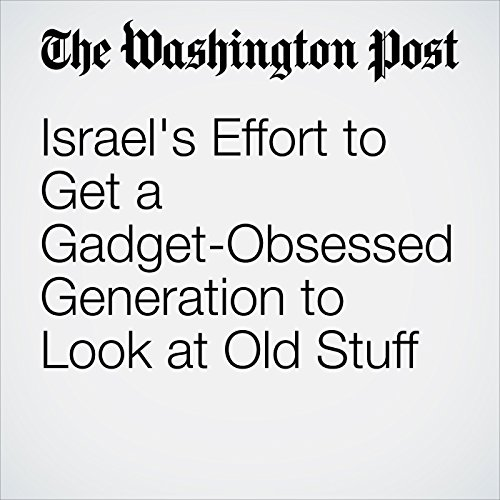 Israel's Effort to Get a Gadget-Obsessed Generation to Look at Old Stuff cover art