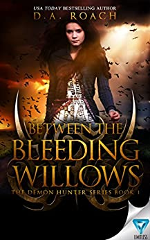 Between the Bleeding Willows (The Demon Hunters Series Book 1) by [D.A. Roach]