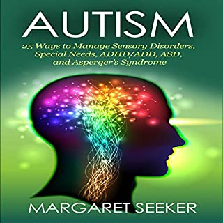 Autism: 25 Ways to Manage Sensory Disorders, Special Needs, ADHD/ADD, ASD, and Asperger's Syndrome                   By:                                                                                                                                 Margaret Seeker                               Narrated by:                                                                                                                                 Jason Leikam                      Length: 1 hr and 20 mins     21 ratings     Overall 4.9