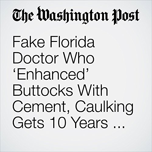 Fake Florida Doctor Who 'Enhanced' Buttocks With Cement, Caulking Gets 10 Years for Manslaughter copertina