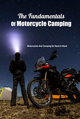 The Fundamentals Of Motorcycle Camping: Motorcycles And Camping Go Hand In Hand: Everything About Motorcycle Camping Book