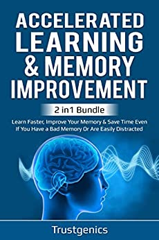 Accelerated Learning & Memory Improvement (2 In 1) Bundle To Learn Faster, Improve Your Memory & Save Time Even If You Have a Bad Memory Or Are Easily Distracted by [Trust Genics]