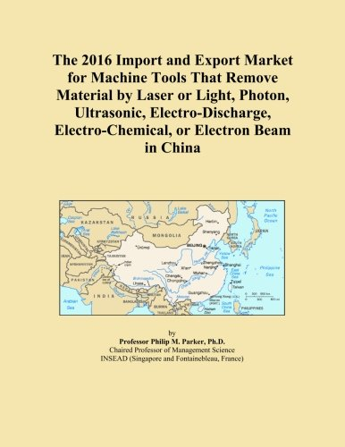 The 2016 Import and Export Market for Machine Tools That Remove Material by Laser or Light, Photon, Ultrasonic, Electro-Discharge, Electro-Chemical, or Electron Beam in China