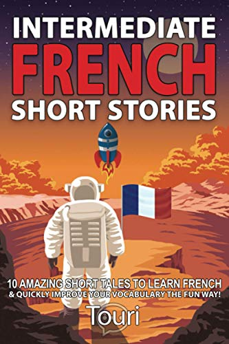 Intermediate French Short Stories: 10 Amazing Short Tales to Learn French & Quickly Grow Your Vocabulary the Fun Way! (Intermediate French Stories)