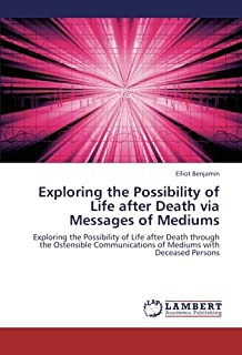 Exploring the Possibility of Life after Death via Messages of Mediums: Exploring the Possibility of Life after Death throu...