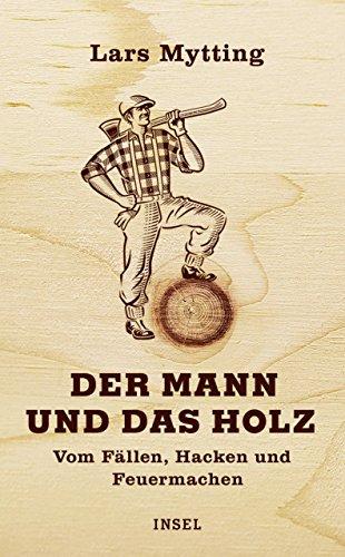 Der Mann und das Holz: Vom Fällen, Hacken, Feuermachen (insel taschenbuch)