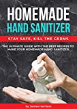 HOMEMADE HAND SANITIZER: The ultimate guide with the best recipes to make your homemade hand sanitizer STAY SAFE, KILL THE GERMS!