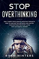 Stop Overthinking: Daily habits for eliminate negative thoughts. How to make better decisions and master your emotions for start living with successful mindset