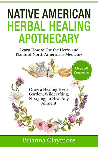Native American Herbal Healing Apothecary: Learn How to Use the Herbs and Plants of North America as Medicine Grow a Healing Herb Garden, Wildcrafting, Foraging, to Heal Any Ailment