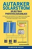 Autarker Solarstrom - Selbstbau Photovoltaikanlage: So Entwerfen und Installieren Sie Ihr Eigenes...