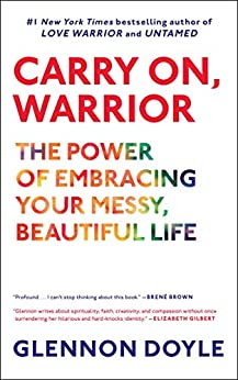 Carry On, Warrior: The Power of Embracing Your Messy, Beautiful Life by [Glennon Doyle]
