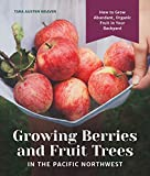 Growing Berries and Fruit Trees in the Pacific Northwest: How to Grow Abundant, Organic Fruit in...