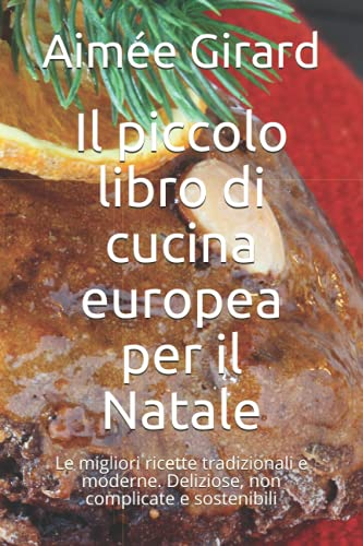 Il piccolo libro di cucina europea per il Natale: Le migliori ricette tradizionali e moderne. Deliziose, non complicate e sostenibili