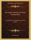 Violin and the Art of Its Construction: A Treatise On The Stradivarius Violin (1895)