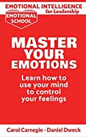 Emotional Intelligence for Leadership - Master Your Emotions: Learn How To Use Your Mind To Control Your Feelings - Emotional Intelligence Mastery, a Practical Guide to Success