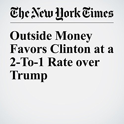 Outside Money Favors Clinton at a 2-To-1 Rate over Trump audiobook cover art