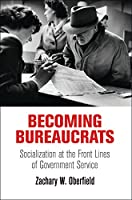 Becoming Bureaucrats: Socialization at the Front Lines of Government Service (American Governance: Politics, Policy, and Public Law)