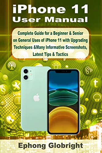 iPhone 11 User Manual: Complete Guide for a Beginner & Senior on General Uses of iPhone 11 with Upgrading Techniques &Many Informative Screenshots, Latest Tips & Tactics