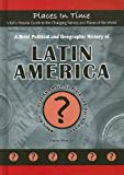 A Brief Political and Geographic History of Latin America: Where Are Gran Colombia, La Plata, and Dutch Guiana? (Places in Time/a Kid's Historic Guide ... the Changing Names and Places of the World)