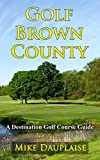 Golf Brown County (Golf in Eastern Wisconsin Book 8)