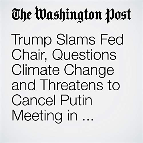 Trump Slams Fed Chair, Questions Climate Change and Threatens to Cancel Putin Meeting in Wide-Ranging Interview with the Post audiobook cover art