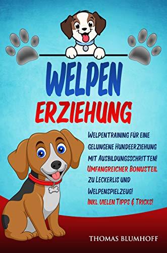 WELPEN ERZIEHUNG: Welpentraining für eine gelungene Hundeerziehung mit Ausbildungsschritten!...