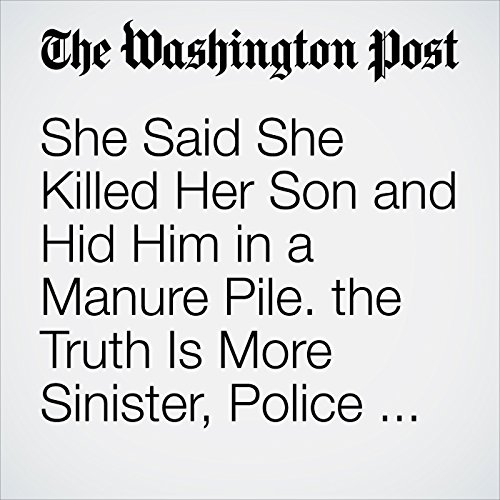 She Said She Killed Her Son and Hid Him in a Manure Pile. the Truth Is More Sinister, Police Say. copertina