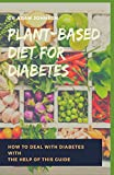 PLANT BASED DIET FOR DIABETES: How to deal with Diabetes with the help of this guide