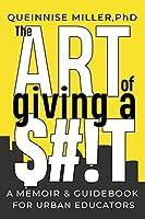 The Art of Giving A $#!T: A Memoir & Guidebook for Urban Educators