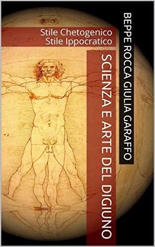Scienza e Arte del Digiuno: Stile Chetogenico Stile Ippocratico (Arte di Vivere Vol. 4)