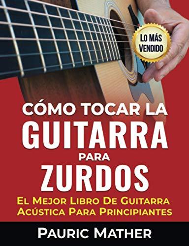 Cómo Tocar La Guitarra Para Zurdos: El Mejor Libro De Guitarra Acústica Para Principiantes
