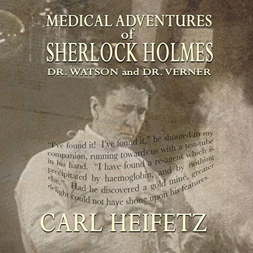 Medical Adventures of Sherlock Holmes, Dr. Watson, and Dr. Verner Audiobook By Carl Heifetz cover art