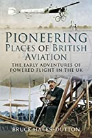 Pioneering Places of British Aviation: The Early Adventures of Powered Flight in the UK