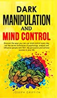 Dark Manipulation and Mind Control: Discover ways you can use Mind Control every day, use the Secret Techniques of Psychology, Analyze and Influence People with NLP, with Persuasion, and Achieve Success in your Life