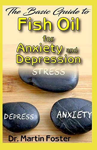 The Basic Guide to Fish Oil for Anxiety and Depression: All you need to know about Fish Oil for treating Anxiety and Depression