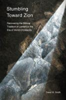 Stumbling toward Zion: Recovering the Biblical Tradition of Lament in the Era of World Christianity