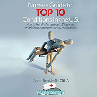 Nurse's Guide to Top 10 Conditions in the US     How to Handle Assessments, Diagnoses, Prioritization, Interventions & Medications              By:                                                                                                                                 Aaron Reed MSN CRNA                               Narrated by:                                                                                                                                 Dan Carroll                      Length: 5 hrs and 20 mins     16 ratings     Overall 3.3