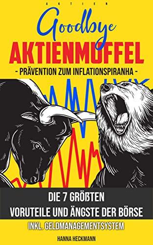 AKTIEN: Goodbye Aktienmuffel - Die 7 größten Vorurteile und Ängste der Börse inkl. Geldmanagementsystem: Pävention zum Inflationspiranha