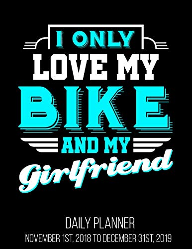 I Only Love My Bike And My Girlfriend Daily Planner November 1st, 2018 to December 31st, 2019: Motocross Dirt Bike Cyclist Bicycle Biker Motorcycle Rider Planner
