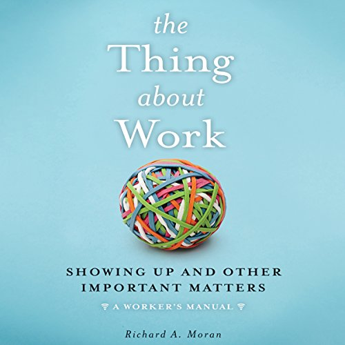The Thing About Work     Showing Up and Other Important Matters (A Worker's Manual)              By:                                                                                                                                 Richard A. Moran                               Narrated by:                                                                                                                                 Tim Andres Pabon                      Length: 4 hrs and 59 mins     7 ratings     Overall 3.4