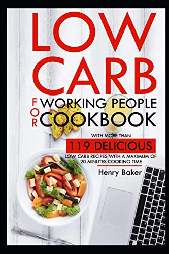 Low carb for working people cookbook: With more than 119 delicious low carb recipes with a maximum of 20 minutes cooking time.