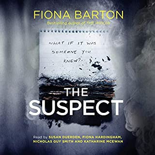 The Suspect                   Written by:                                                                                                                                 Fiona Barton                               Narrated by:                                                                                                                                 Susan Duerden,                                                                                        Fiona Hardingham,                                                                                        Nicholas Guy Smith,                   and others                 Length: 11 hrs and 32 mins     26 ratings     Overall 4.0