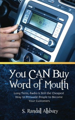 You CAN Buy Word of Mouth!: Long Term, Radio is Still the Cheapest Way to Persuade People to Become Your Customers by S. Randall Allsbury (2011-05-30)