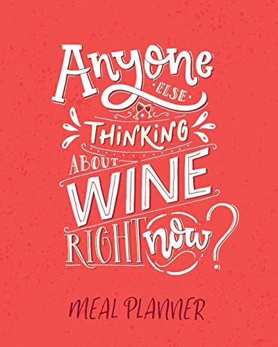 Meal Planner: Anyone Else Thinking About Wine Right Now? 52 Week Meal Prep Diary. Menu Planning, Food Shopping List, Budget Planner And Weekly Organiser (Food Plan Notebook)