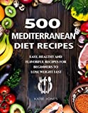 500 Mediterranean Diet Recipes: Easy, Healthy and Flavorul Recipes for Beginners to Lose Weight Fast
