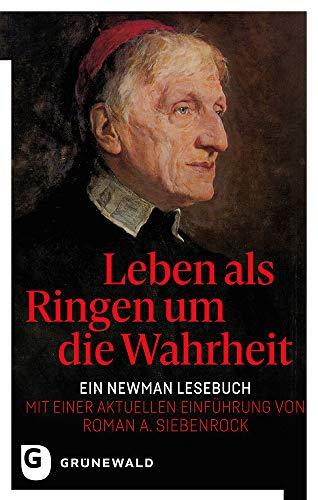 Leben als Ringen um die Wahrheit: Ein Newman Lesebuch - Mit einer aktuellen Einführung von Roman A. Siebenrock